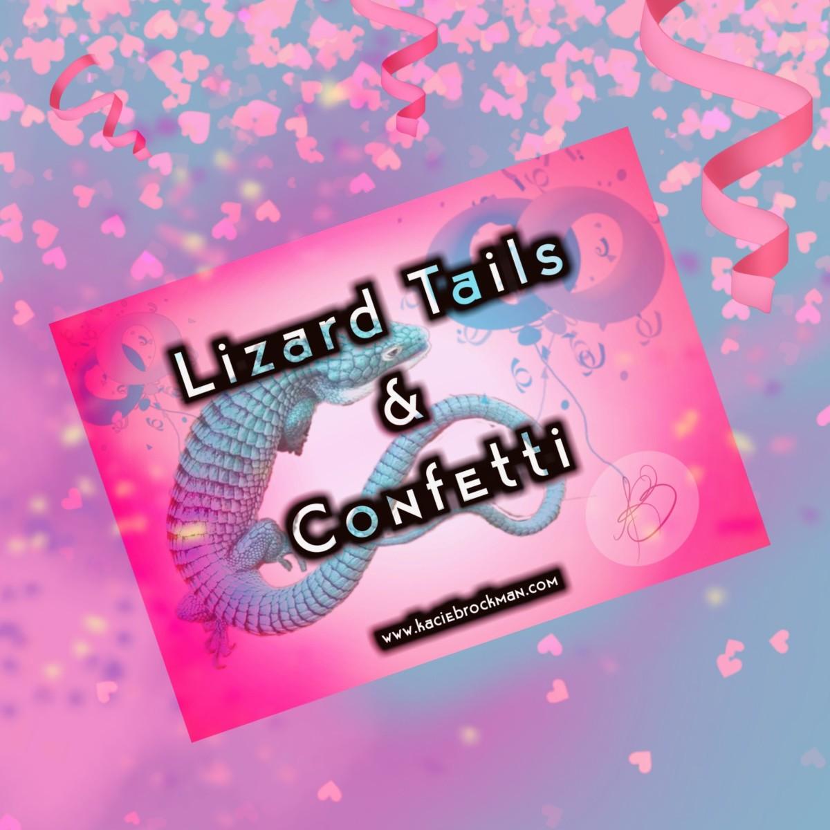 Lizard Tails &Confetti